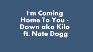 I'm Coming Home To You - Down aka Kilo ft. Nate Dogg
