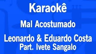 Karaokê Mal Acostumado - Leonardo & Eduardo Costa Part. Ivete Sangalo