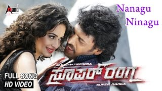 """Super Ranga """"Nanagu Ninagu""""  Full Song   Feat.Upendra,Kriti Kharbanda   New Kannada"""