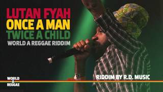Lutan Fyah - Once a Man Twice a Child (World A Reggae Riddim 1.0) - [May 2012]