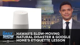 Hawaii's Slow-Moving Natural Disaster & Google Home's Etiquette Lesson | The Daily Show