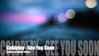 Coldplay - See you Soon (Ashley Lewis Cover)
