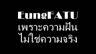 EungFATU เพราะความฝัน ไม่ใช่ความจริง