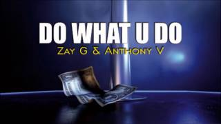 Zay G & Anthony V - DO WHAT U DO