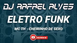 ELETRO FUNK 2017 - MC TH - CHEIRINHO DE SEXO