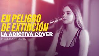 En peligro de Extinción - La Adictiva / Ingrid Contreras ( COVER )