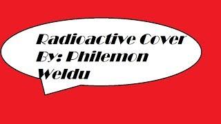 Radioactive Cover By: Philemon Weldu