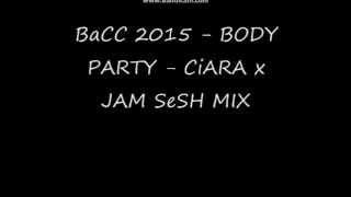 BaCC 2015 - BODY PARTY - CiARA x JAM SeSH MIX