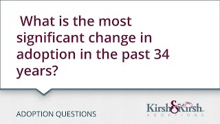 Adoption Questions: What has changed in adoption in the last 34 years which you think is significant?