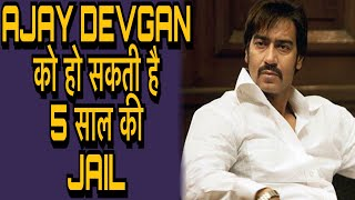 Ajay Devgan को हो सकती है 5 साल की Jail | Ajay Devgan के Fans के लिए बुरी ख़बर