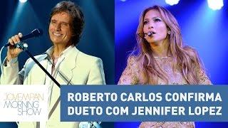 Roberto Carlos confirma dueto com Jennifer Lopez | Morning Show