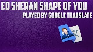 Google Translate Sings: Ed Sheeran Shape Of You