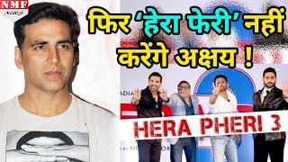 'Hera Pheri 3' को लेकर कोई Interest नहीं दिखा रहे हैं Akshay Kumar