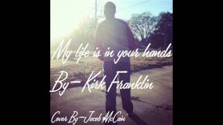 My life is in your hands - By Kirk Franklin [Cover By Jacob McCain