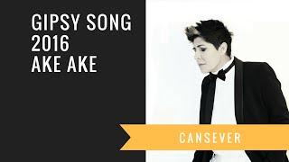 Cansever - GIPSY SONG 2016 AKE AKE