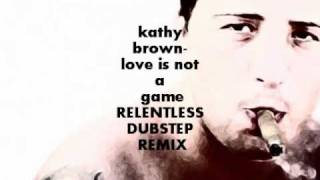 kathy brown- love is not a game (RELENTLESS DUBSTEP REMIX)