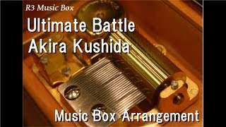 "Ultimate Battle/Akira Kushida [Music Box] (Anime ""Dragon Ball Super"" Insert Song)"