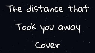 The Distance That Took You Away || Cover || saywecanfly
