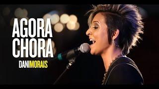Dani Morais - Agora Chora Ao vivo