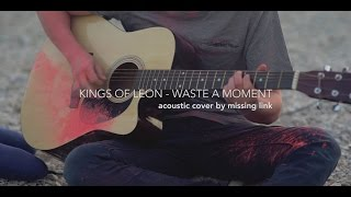 Kings Of Leon - Waste A Moment [acoustic cover by Missing Link]