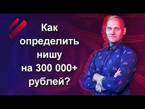 Как определить нишу на 300 000+ рублей?
