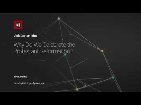 Why Do We Celebrate the Protestant Reformation? // Ask Pastor John