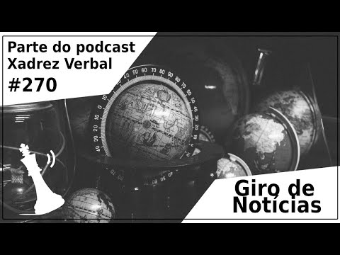 Giro de Notícias - Xadrez Verbal Podcast #270