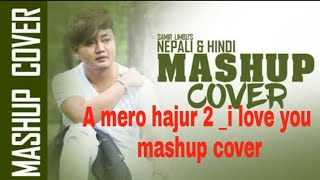 A Mero Hajur 2 / I Love You_Mashup Cover_/Samir Limbo New Nepali Song 2018
