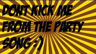 Dont kick me from the party song :)