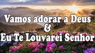 Vamos Adorar A Deus &  Eu Te Louvarei Senhor - Corinhos Evangélicos- Letra