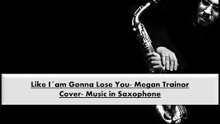 Like I´am Gonna Lose You Megan Trainor- Music in Saxophone