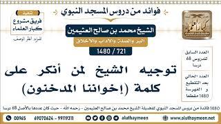 721 -1480] توجيه الشيخ لمن أنكر على كلمة (إخواننا المدخنون) - الشيخ محمد بن صالح العثيمين