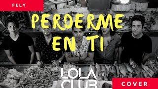 Lola Club| Perderme En Ti| ELY TORRES ♥Cover♥FELY♥