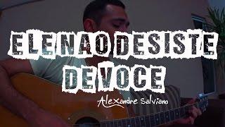 :: Ele não Desiste de Você :: Cover Marquinhos Gomes - Alexandre Salviano