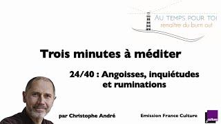 Trois minutes à méditer - avec Christophe André - 24/40 -  Angoisses, inquiétudes et ruminations