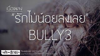 รักไม่น้อยลงเลย - BULLY3 (เนื้อเพลง)