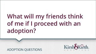 Adoption Questions: What will my friends think of me if I proceed with an adoption?