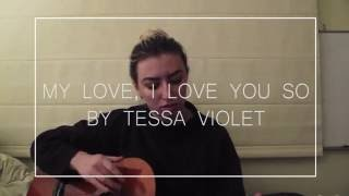 My Love, I Love You So (Cover) | Tessa Violet