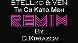 STELLko & VEN - Ти Си Като Мен / Ti Si Kato Men (D.Kiriazov Remix)