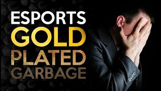 Esports - Gold Plated Garbage - An Industry of Scams and Lies