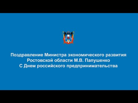 Поздравление министра экономического развития Ростовской области М.В. Папушенко с Днем российского предпринимательства!