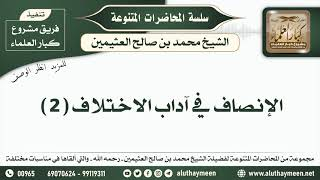 2 - الإنصاف في آداب الاختلاف ( 2 ) الشيخ محمد بن صالح العثيمين  - مشروع كبار العلماء