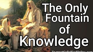 """""""The Only Fountain of Knowledge"""" ~ *WORDS TO LIVE BY* - TrumpetCallofGodOnline.com"""
