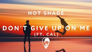 Hot Shade - Dont Give Up On Me (ft. Cal)