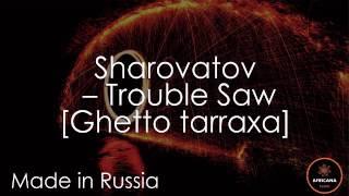 Sharovatov  - Trouble saw [Ghetto tarraxa]