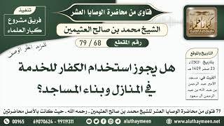 68 - 79 هل يجوز استخدام الكفار للخدمة في المنازل وبناء المساجد؟ الوصايا العشر - ابن عثيمين