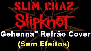 Slipknot - Gehenna - REFRÃO (Vocal Cover) Slim Chaz