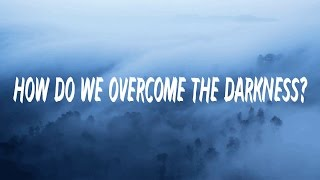 How do we overcome the Darkness?