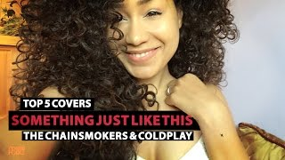 Top 5 Unknow Female Covers Something Just Like This - The Chainsmokers & Coldplay