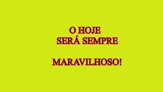 O HOJE SERÁ SEMPRE MARAVILHOSO!